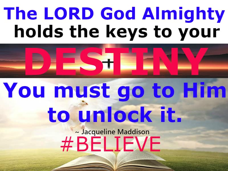 The LORD God Almighty holds the keys to your DESTINY. You must go to Him to unlock it.